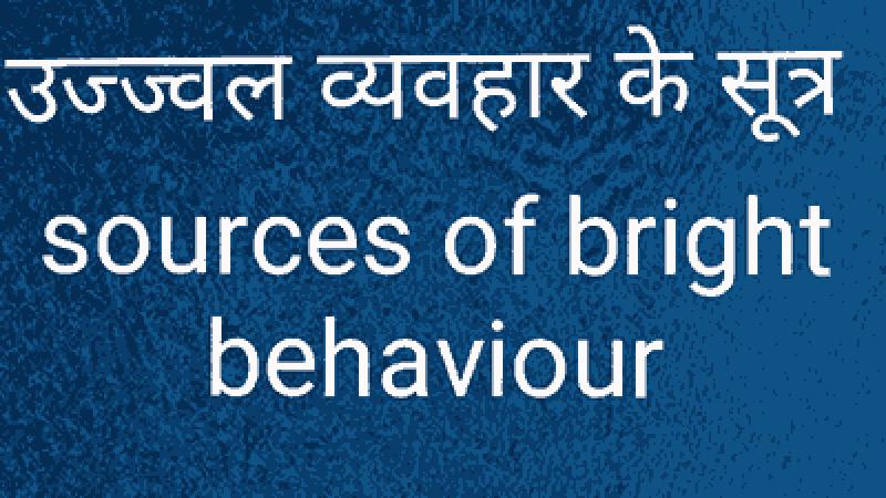 उज्ज्वल व्यवहार के सूत्र sources of bright behaviour